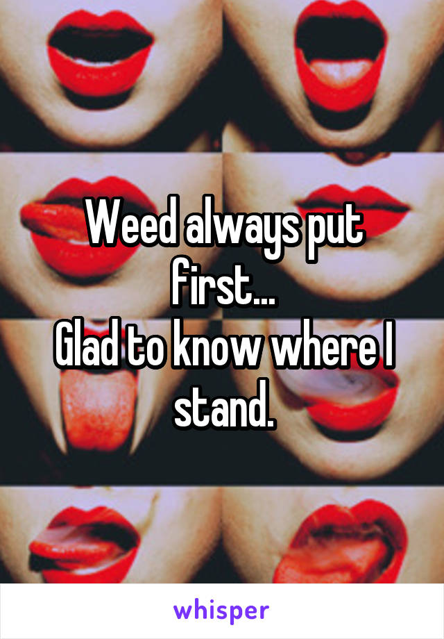 Weed always put first... Glad to know where I stand.