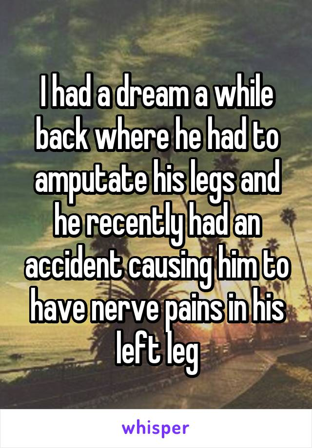 I had a dream a while back where he had to amputate his legs and he recently had an accident causing him to have nerve pains in his left leg