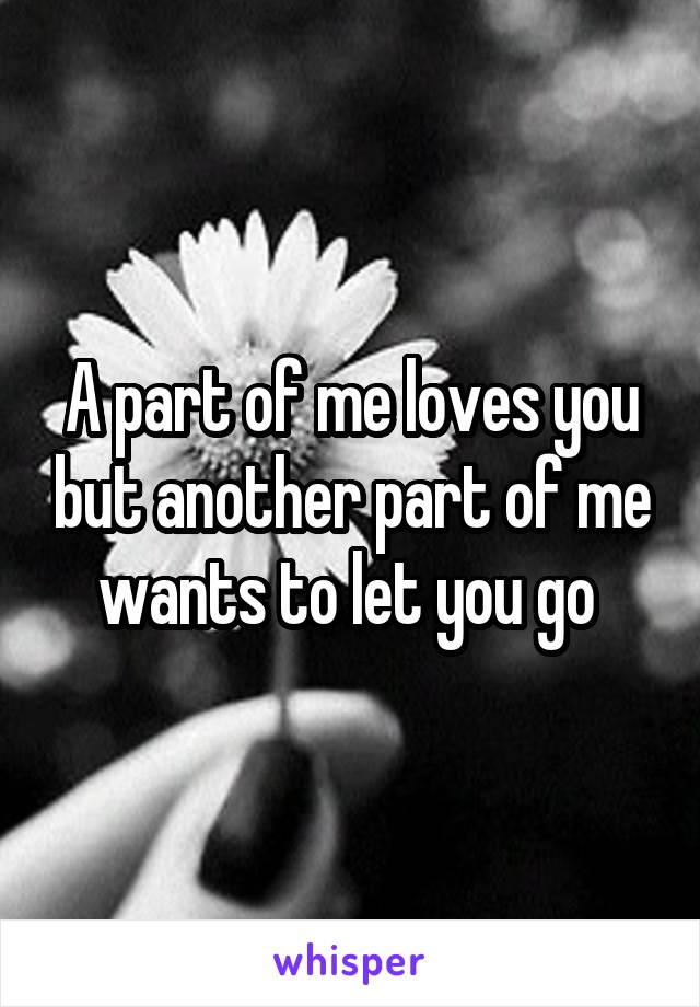 A part of me loves you but another part of me wants to let you go