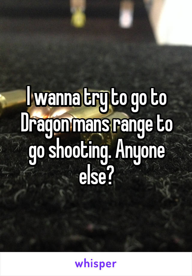 I wanna try to go to Dragon mans range to go shooting. Anyone else?