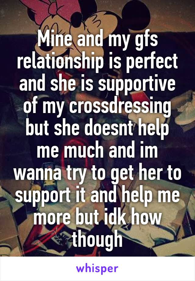 Mine and my gfs relationship is perfect and she is supportive of my crossdressing but she doesnt help me much and im wanna try to get her to support it and help me more but idk how though