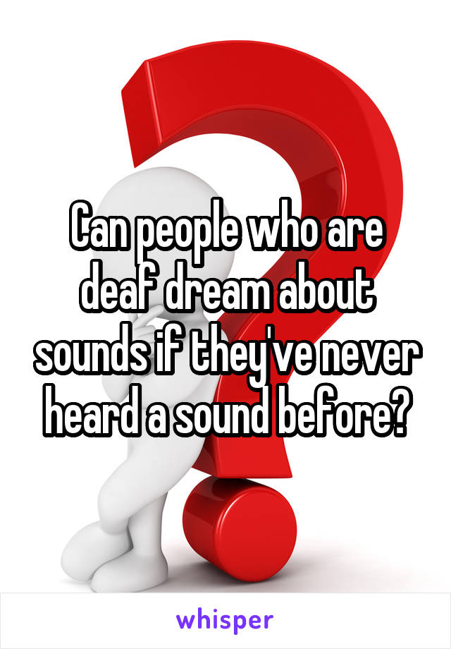 Can people who are deaf dream about sounds if they've never heard a sound before?