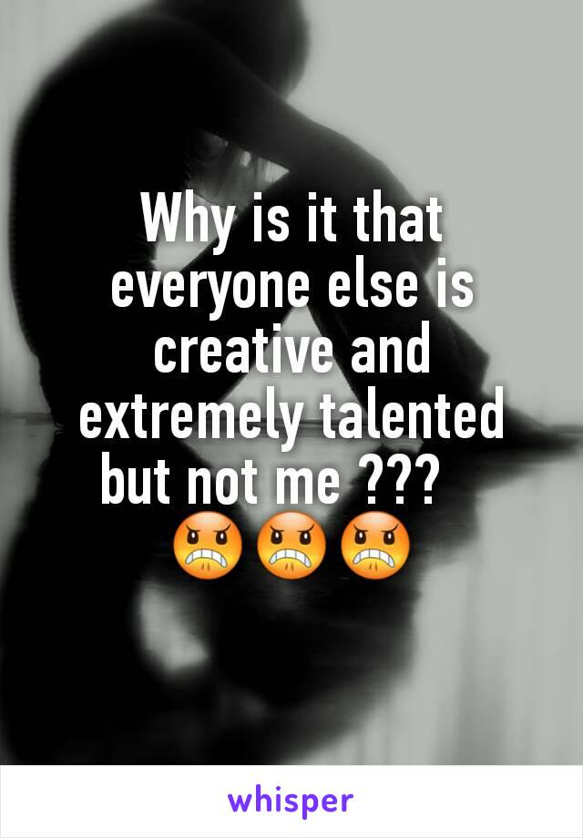 Why is it that everyone else is creative and extremely talented but not me ???    😠😠😠