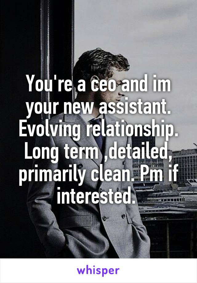 You're a ceo and im your new assistant. Evolving relationship. Long term ,detailed, primarily clean. Pm if interested.