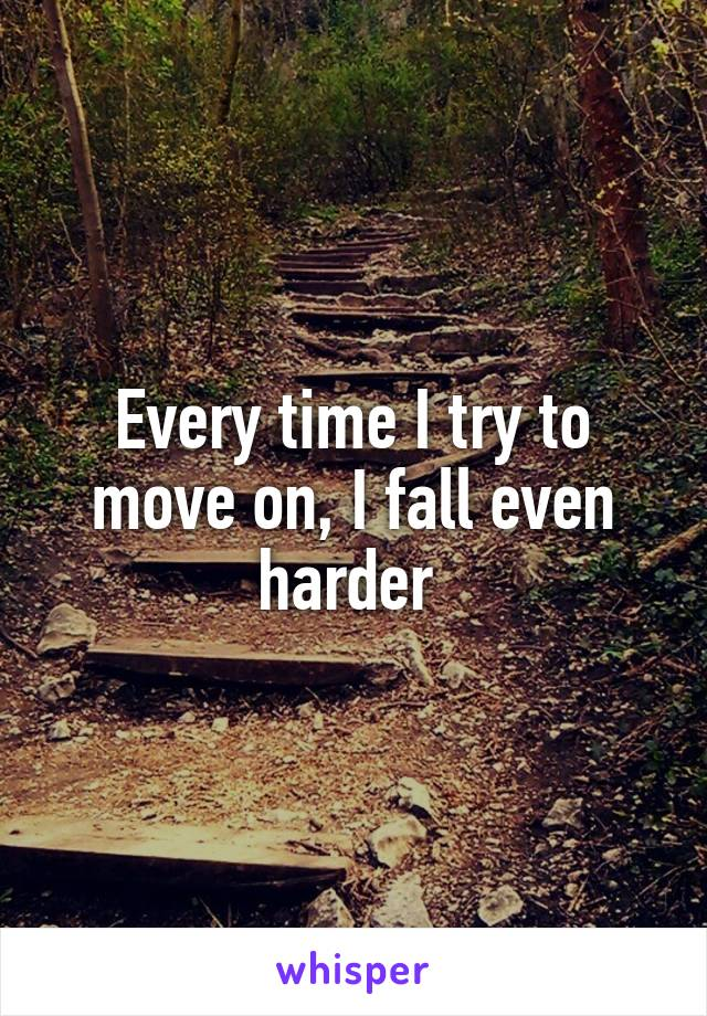 Every time I try to move on, I fall even harder