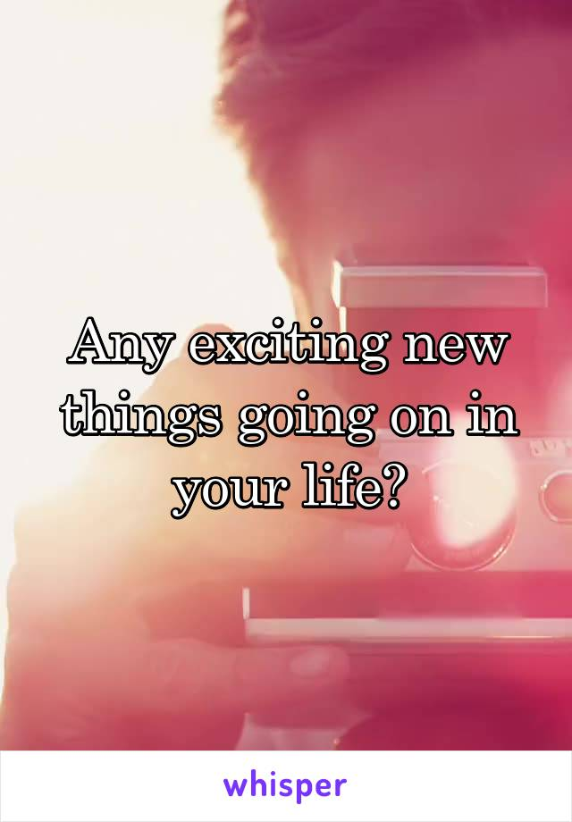 Any exciting new things going on in your life?