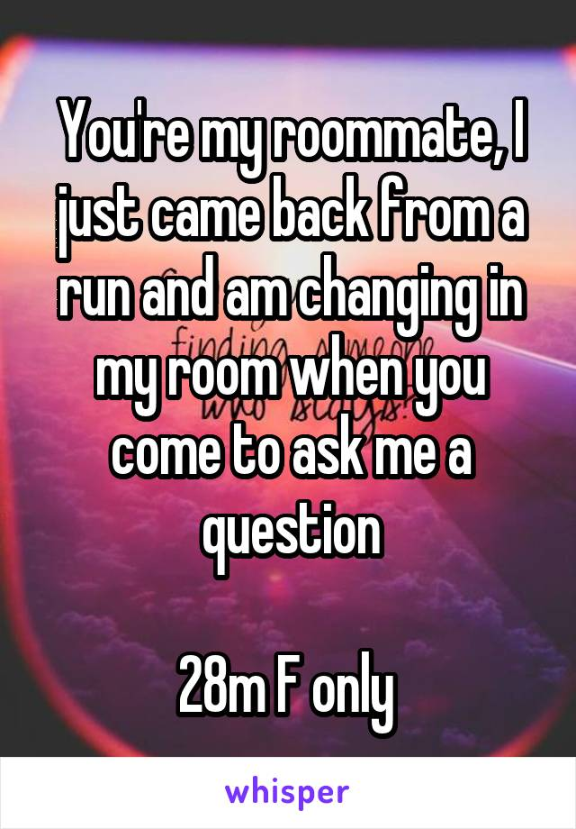 You're my roommate, I just came back from a run and am changing in my room when you come to ask me a question  28m F only