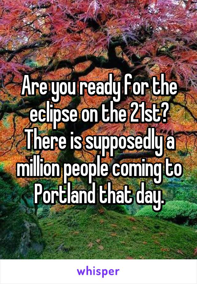 Are you ready for the eclipse on the 21st? There is supposedly a million people coming to Portland that day.