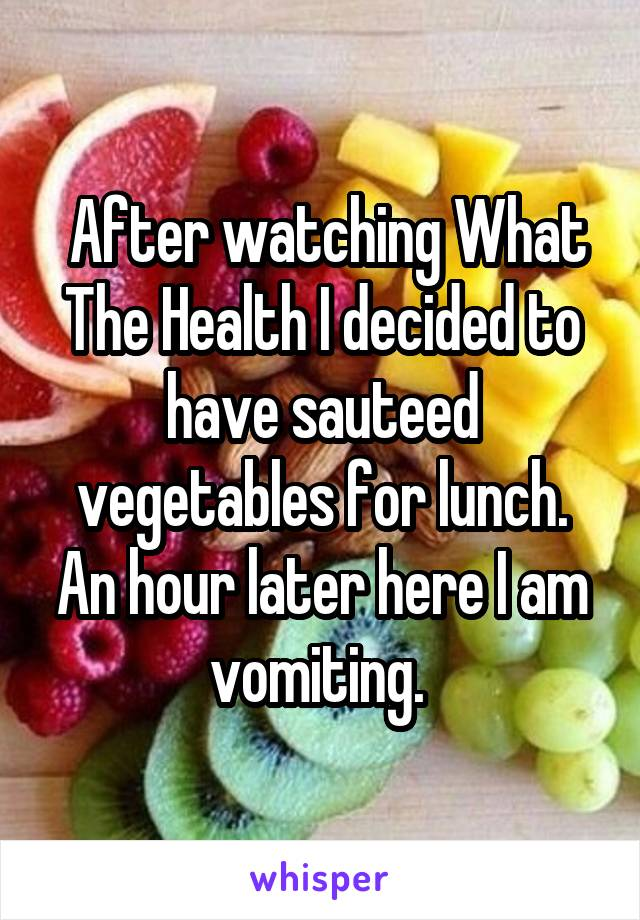 After watching What The Health I decided to have sauteed vegetables for lunch. An hour later here I am vomiting.