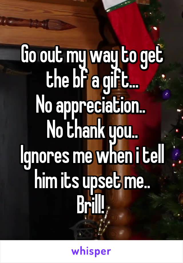 Go out my way to get the bf a gift... No appreciation..  No thank you.. Ignores me when i tell him its upset me.. Brill!