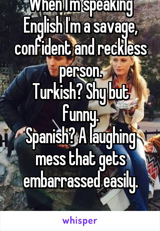When I'm speaking English I'm a savage, confident and reckless person. Turkish? Shy but funny. Spanish? A laughing mess that gets embarrassed easily.  How??????