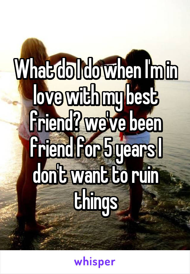 What do I do when I'm in love with my best friend? we've been friend for 5 years I don't want to ruin things