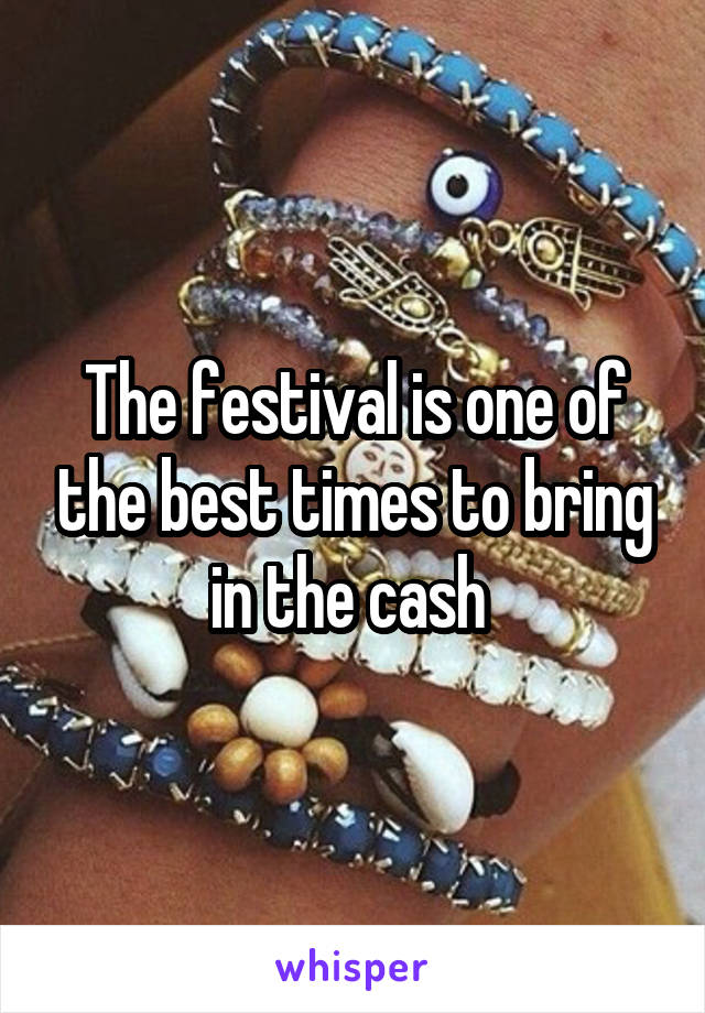 The festival is one of the best times to bring in the cash