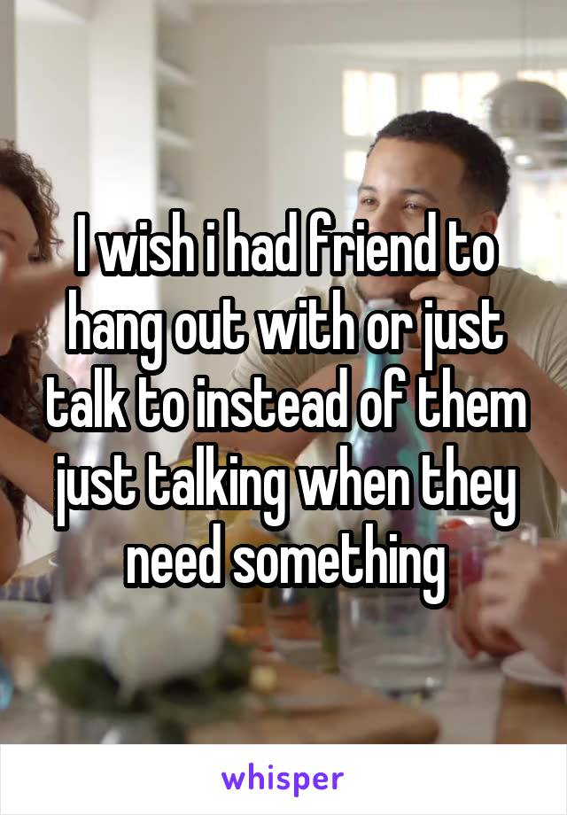 I wish i had friend to hang out with or just talk to instead of them just talking when they need something