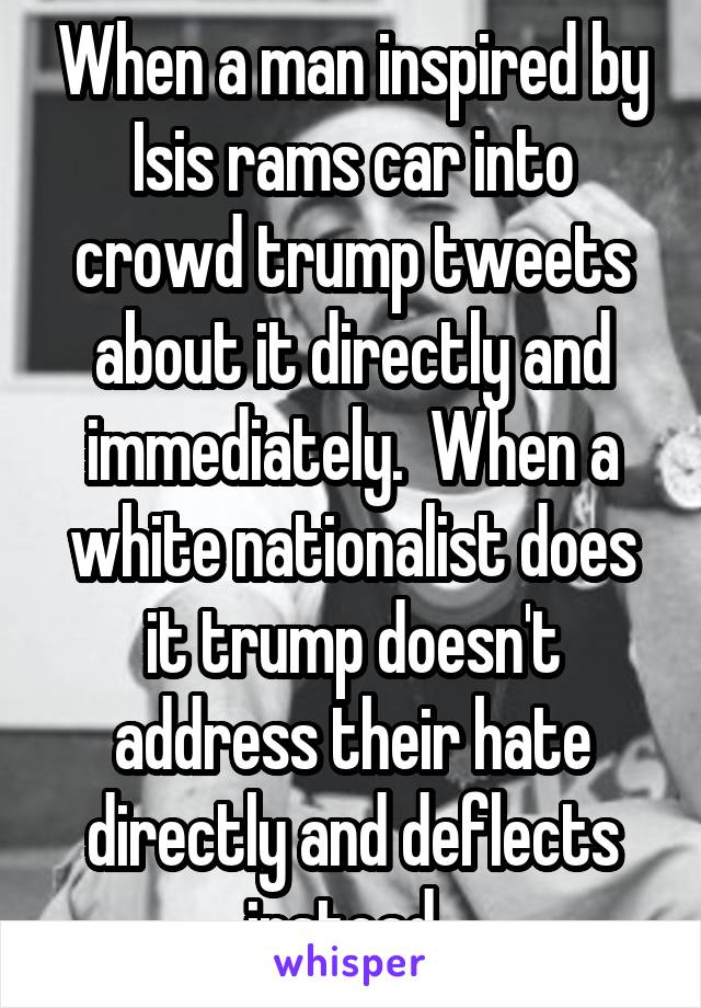When a man inspired by Isis rams car into crowd trump tweets about it directly and immediately.  When a white nationalist does it trump doesn't address their hate directly and deflects instead.