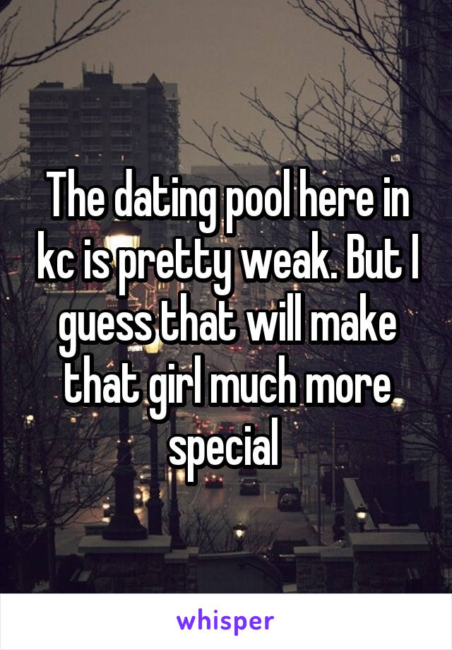 The dating pool here in kc is pretty weak. But I guess that will make that girl much more special
