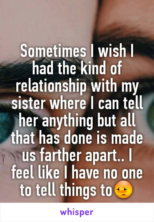 Sometimes I wish I had the kind of relationship with my sister where I can tell her anything but all that has done is made us farther apart.. I feel like I have no one to tell things to😳