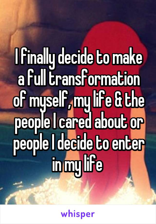 I finally decide to make a full transformation of myself, my life & the people I cared about or people I decide to enter in my life