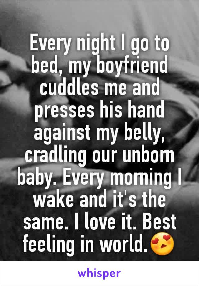Every night I go to bed, my boyfriend cuddles me and presses his hand against my belly,  cradling our unborn baby. Every morning I wake and it's the same. I love it. Best feeling in world.😍