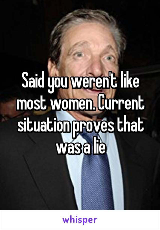 Said you weren't like most women. Current situation proves that was a lie