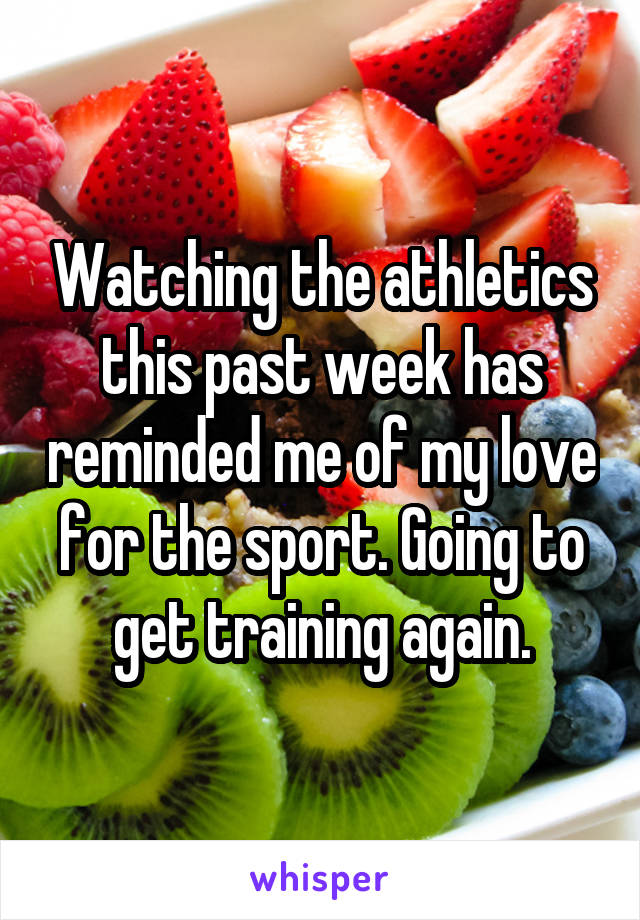 Watching the athletics this past week has reminded me of my love for the sport. Going to get training again.