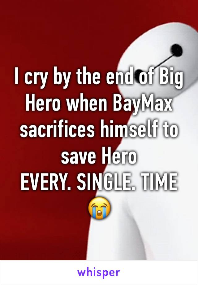 I cry by the end of Big Hero when BayMax sacrifices himself to save Hero EVERY. SINGLE. TIME 😭