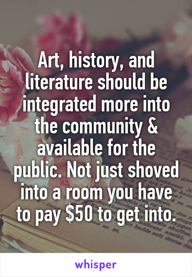 Art, history, and literature should be integrated more into the community & available for the public. Not just shoved into a room you have to pay $50 to get into.