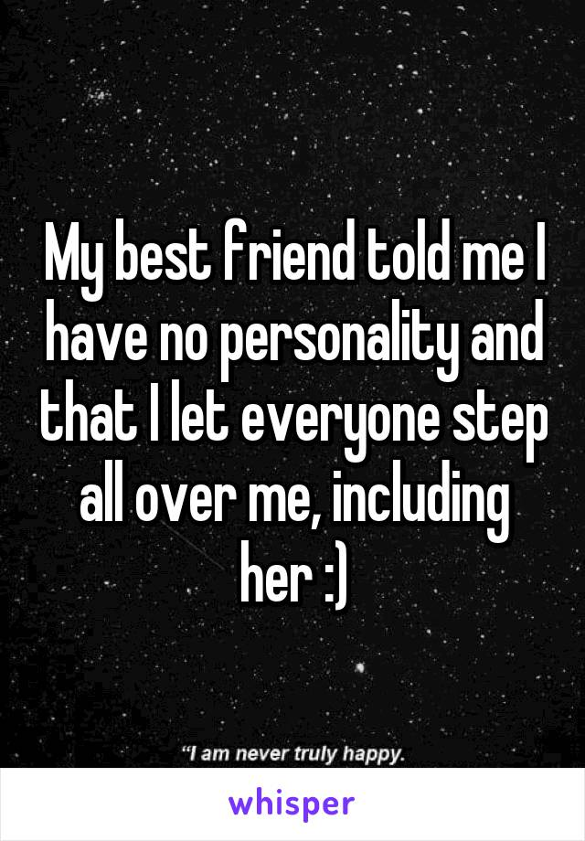 My best friend told me I have no personality and that I let everyone step all over me, including her :)