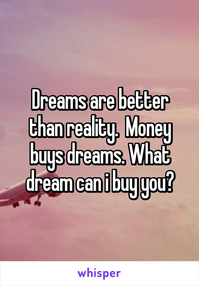 Dreams are better than reality.  Money buys dreams. What dream can i buy you?