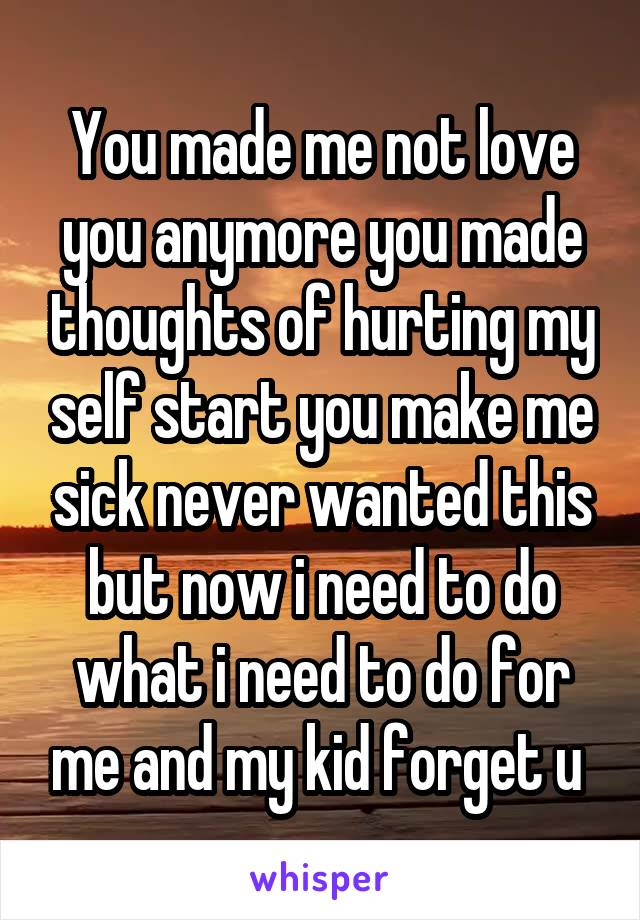 You made me not love you anymore you made thoughts of hurting my self start you make me sick never wanted this but now i need to do what i need to do for me and my kid forget u
