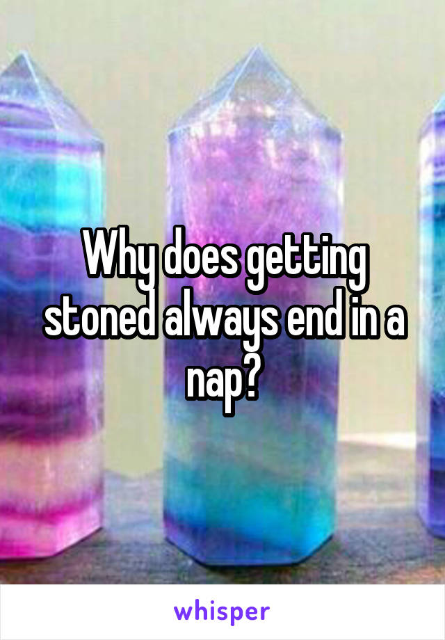 Why does getting stoned always end in a nap?