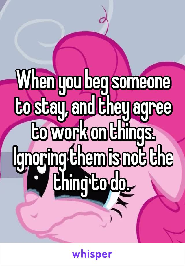 When you beg someone to stay, and they agree to work on things. Ignoring them is not the thing to do.