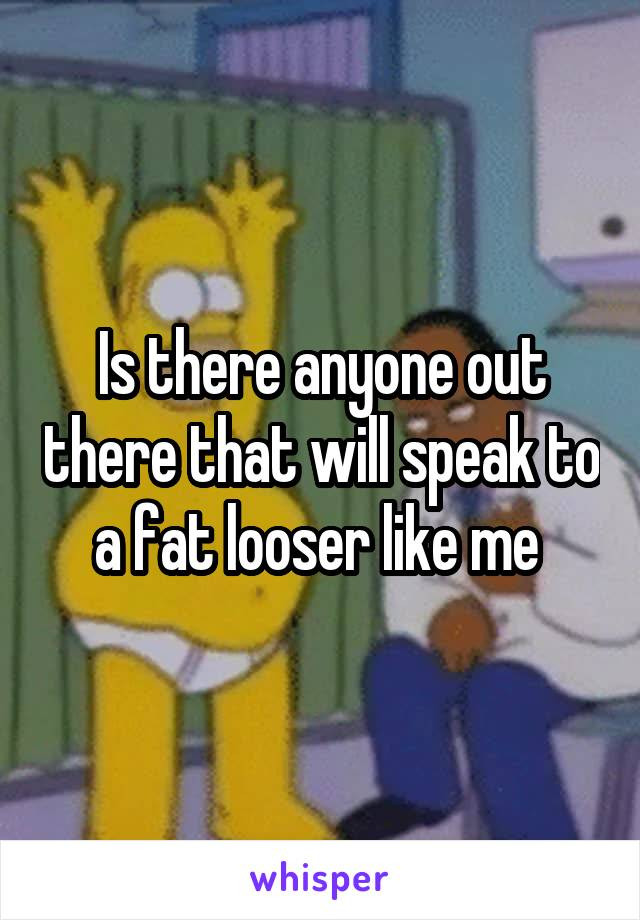 Is there anyone out there that will speak to a fat looser like me