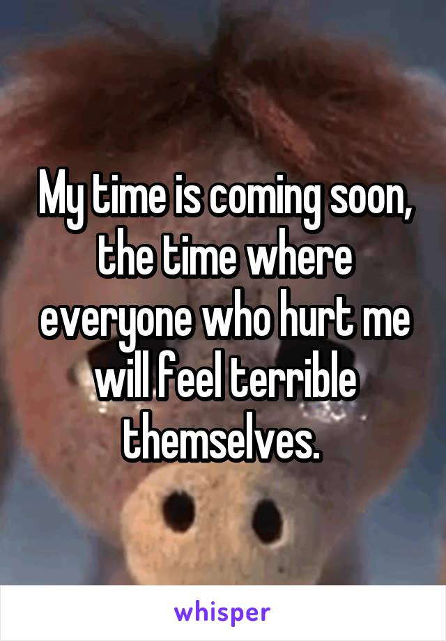 My time is coming soon, the time where everyone who hurt me will feel terrible themselves.