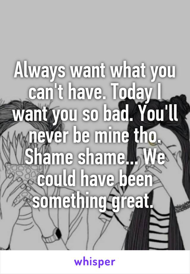 Always want what you can't have. Today I want you so bad. You'll never be mine tho. Shame shame... We could have been something great.