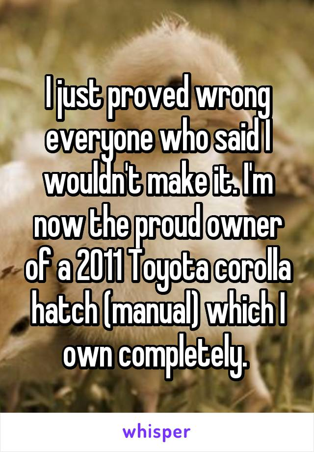 I just proved wrong everyone who said I wouldn't make it. I'm now the proud owner of a 2011 Toyota corolla hatch (manual) which I own completely.