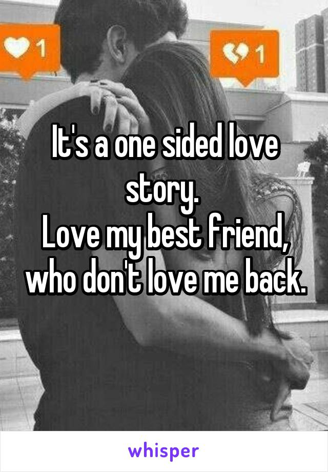 It's a one sided love story.  Love my best friend, who don't love me back.