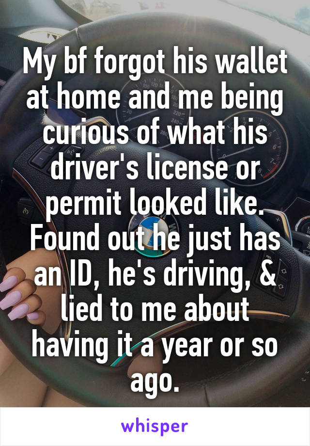 My bf forgot his wallet at home and me being curious of what his driver's license or permit looked like. Found out he just has an ID, he's driving, & lied to me about having it a year or so ago.