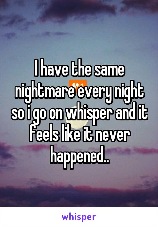 I have the same nightmare every night so i go on whisper and it feels like it never happened..
