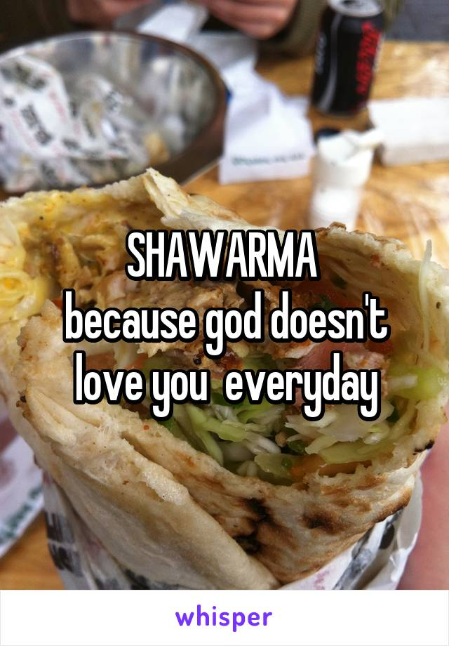 SHAWARMA  because god doesn't love you  everyday