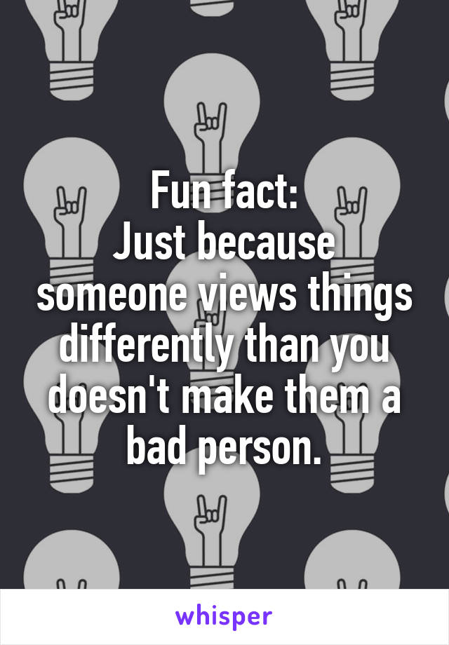 Fun fact: Just because someone views things differently than you doesn't make them a bad person.