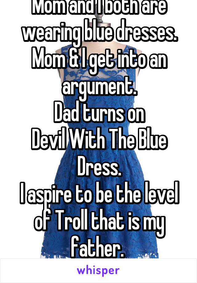 Mom and I both are wearing blue dresses. Mom & I get into an argument. Dad turns on Devil With The Blue Dress. I aspire to be the level of Troll that is my father.