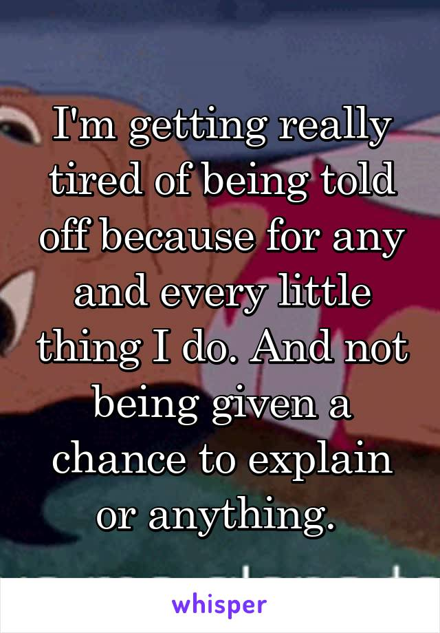 I'm getting really tired of being told off because for any and every little thing I do. And not being given a chance to explain or anything.