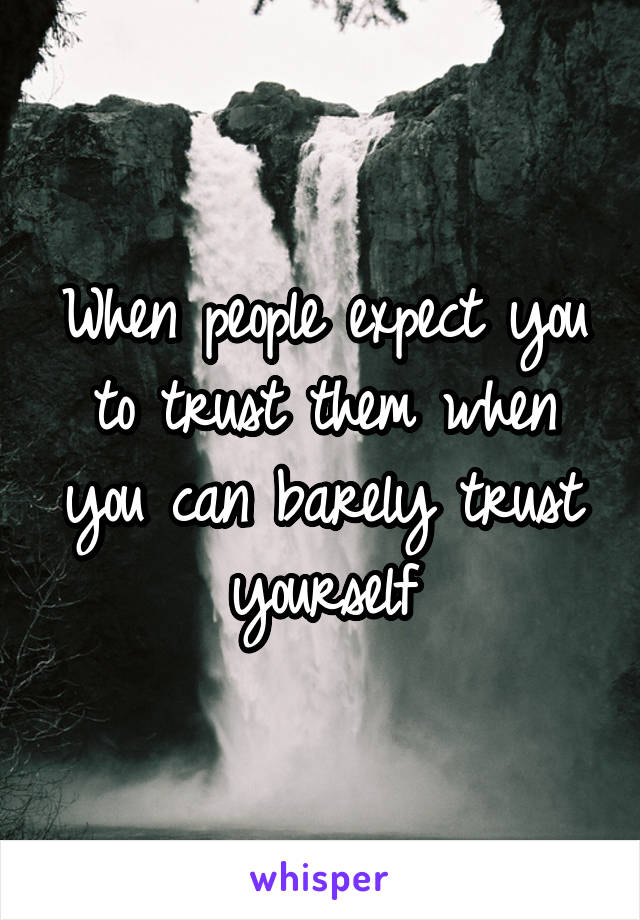 When people expect you to trust them when you can barely trust yourself