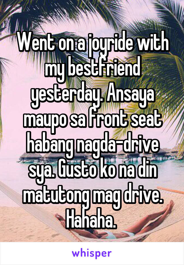 Went on a joyride with my bestfriend yesterday. Ansaya maupo sa front seat habang nagda-drive sya. Gusto ko na din matutong mag drive. Hahaha.