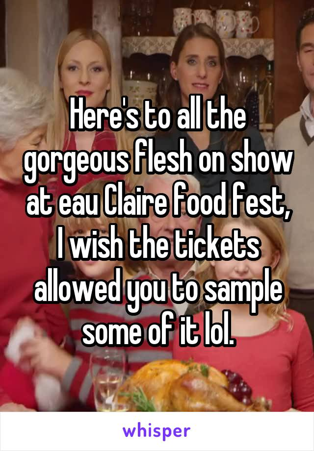 Here's to all the gorgeous flesh on show at eau Claire food fest, I wish the tickets allowed you to sample some of it lol.
