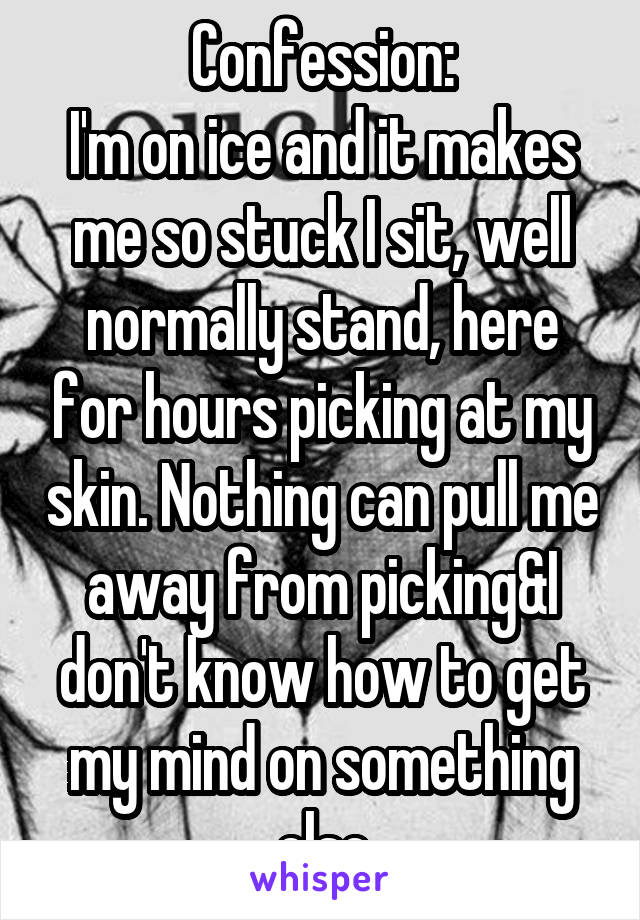 Confession: I'm on ice and it makes me so stuck I sit, well normally stand, here for hours picking at my skin. Nothing can pull me away from picking&I don't know how to get my mind on something else