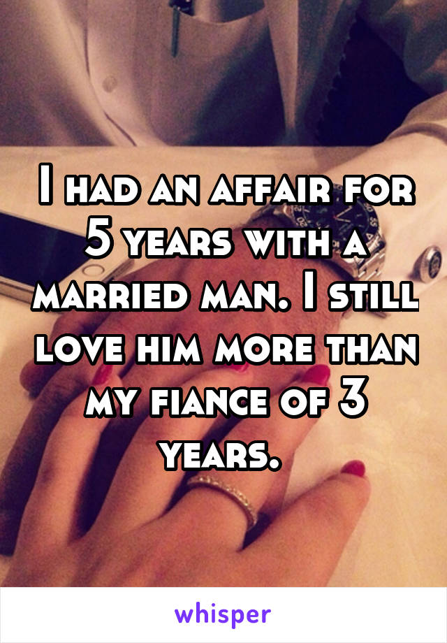 I had an affair for 5 years with a married man. I still love him more than my fiance of 3 years.