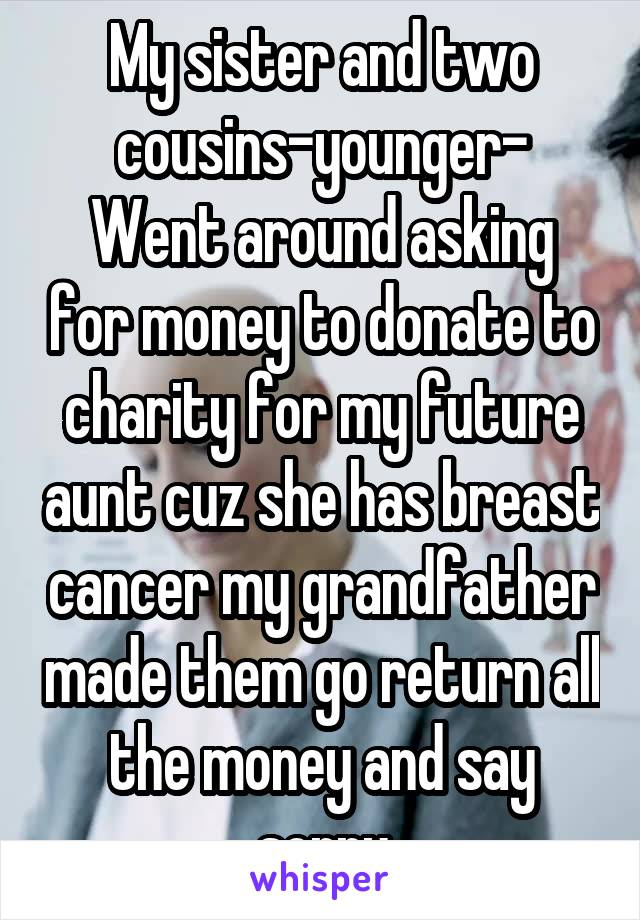 My sister and two cousins-younger- Went around asking for money to donate to charity for my future aunt cuz she has breast cancer my grandfather made them go return all the money and say sorry