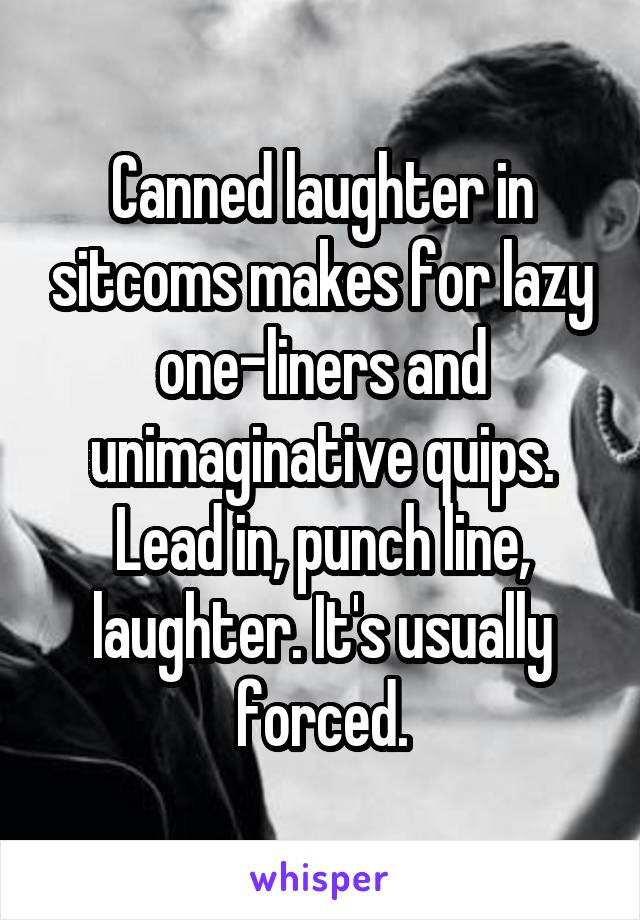 Canned laughter in sitcoms makes for lazy one-liners and unimaginative quips. Lead in, punch line, laughter. It's usually forced.